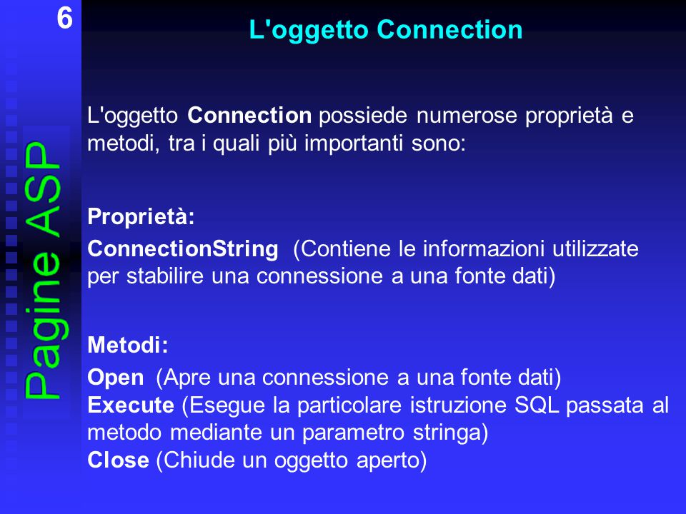6 L'oggetto Connection L'oggetto Connection possiede numerose proprietà e metodi, tra i quali più importanti sono: Proprietà: ConnectionString(Contien