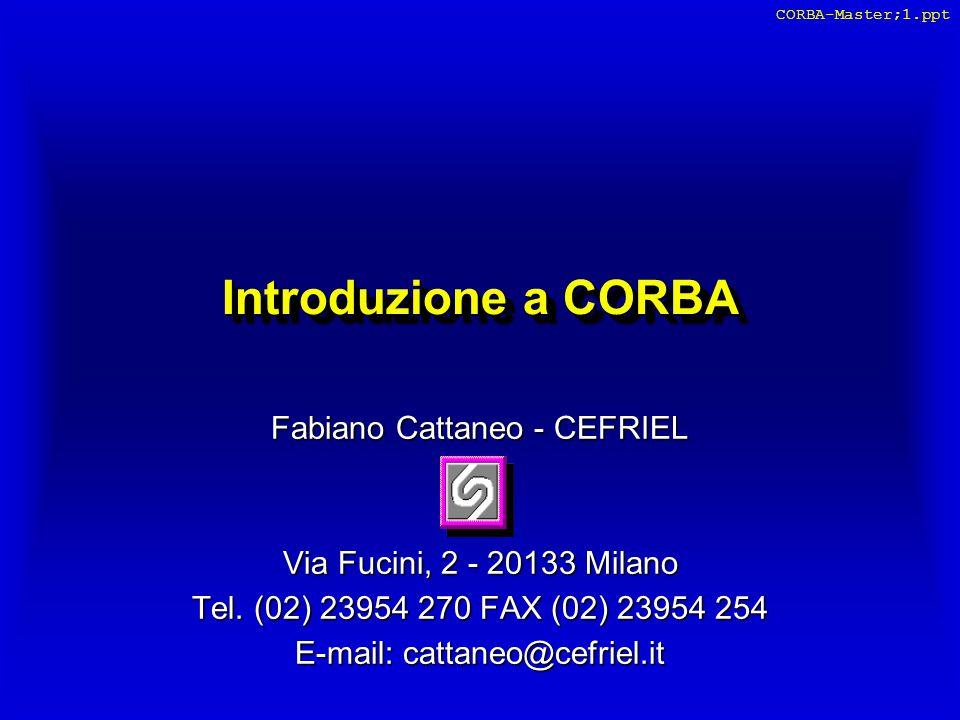 CEFRIEL Fabiano Cattaneo - CORBA 32 l Il client è un'applicazione scritta in un linguaggio per cui sia stato definito un binding con IDL (o che consenta di richiamare procedure scritte in quel linguaggio) l Non deve necessariamente essere un'applicazione object- oriented (es.