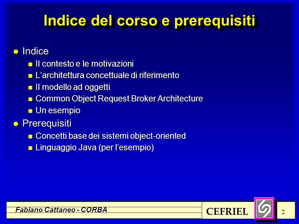 CEFRIEL Fabiano Cattaneo - CORBA 13 l CORBA è l'architettura di riferimento per la costruzione di ORB (software bus) l Gli oggetti che si affacciano sul bus descrivono i servizi che mettono a disposizione definendone le interfacce mediante un Interface Definition Language (IDL) l Le interfacce descritte con IDL costituiscono delle specifiche; le implementazioni possono essere realizzate con un linguaggio qualsiasi (per cui esista un mapping IDL) l Oggetti con implementazioni scritte in linguaggi diversi possono interoperare (richiamare reciprocamente i metodi) l Oggetti collegati ad ORB diversi (anche di venditori diversi) possono interoperare (CORBA 2.0) L'architettura di riferimento ORB e CORBA
