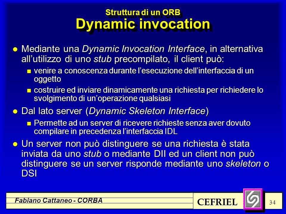 CEFRIEL Fabiano Cattaneo - CORBA 34 Struttura di un ORB Dynamic invocation l Mediante una Dynamic Invocation Interface, in alternativa all'utilizzo di