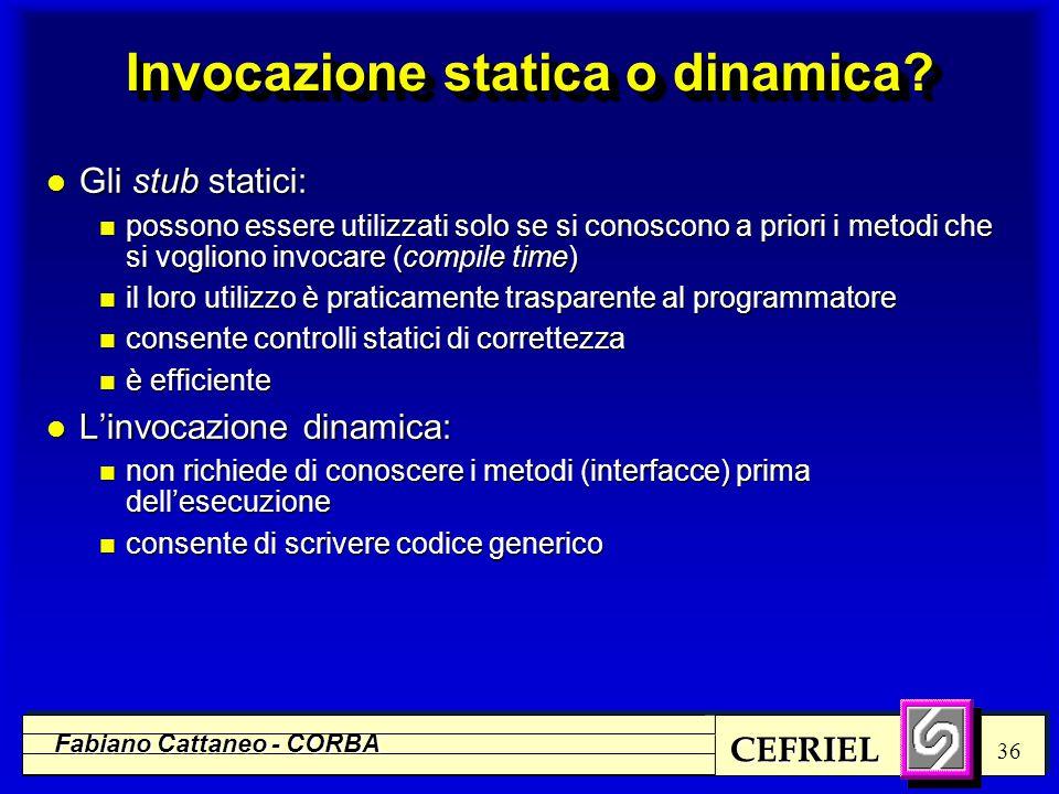 CEFRIEL Fabiano Cattaneo - CORBA 36 Invocazione statica o dinamica? l Gli stub statici: n possono essere utilizzati solo se si conoscono a priori i me