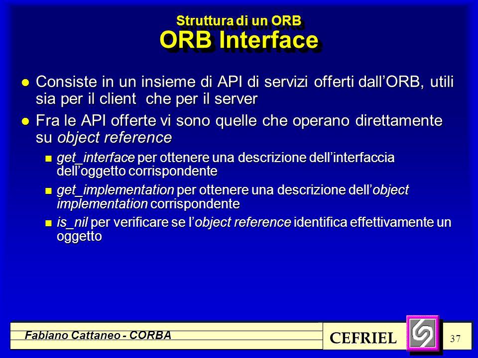 CEFRIEL Fabiano Cattaneo - CORBA 37 Struttura di un ORB ORB Interface l Consiste in un insieme di API di servizi offerti dall'ORB, utili sia per il cl