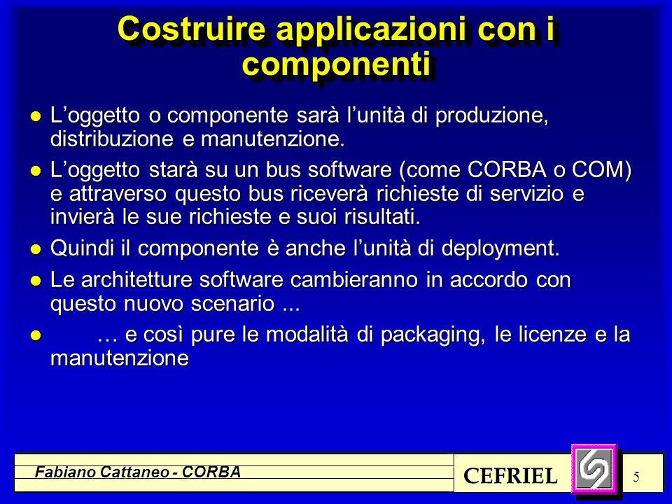 CEFRIEL Fabiano Cattaneo - CORBA 6 Primo: gli standard l OMG (Object Management Group), attivo dal 1989 nella definizione del bus software n uno dei primi esempi di middleware ad oggetti n ORB (Object Request Broker), permette di invocare metodi appartenenti ad oggetti remoti, in modo statico o dinamico n CORBA 2.0 (1994), architettura inter-ORB basata su TCP/IP (e opzionalmente su DCE) n il bus è estensibile con servizi modulari (es.
