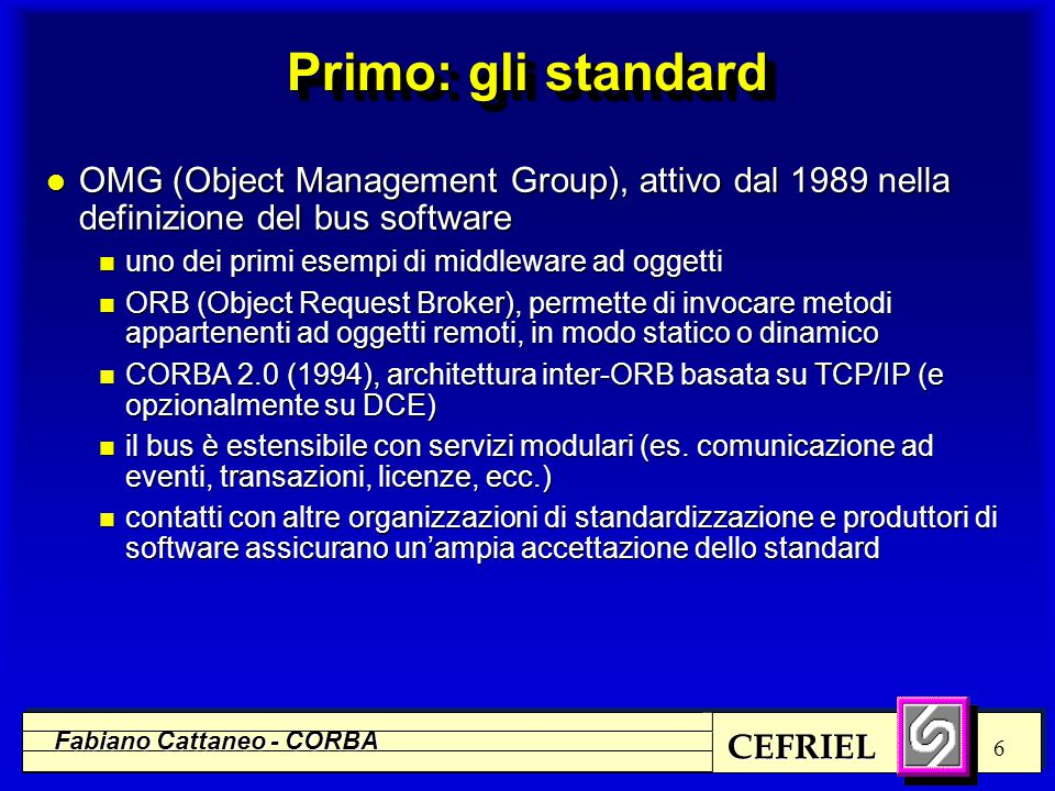 CEFRIEL Fabiano Cattaneo - CORBA 7 Cos'è CORBA (in breve) l CORBA è l'architettura di riferimento di un Object Request Broker (ORB) definita da OMG (consorzio di 700+ aziende) l Un ORB è un software bus attraverso cui degli oggetti interagiscono con altri oggetti in modo trasparente rispetto alla distribuzione fisica su calcolatori diversi l Un oggetto si manifesta al mondo esterno (gli altri oggetti) come un'interfaccia (insieme di metodi) l Una particolare istanza di un oggetto è univocamente identificabile mediante un object reference l Il client di un oggetto CORBA ne acquisisce l'object reference e può richiamare i metodi dell'interfaccia come se si trattasse di un oggetto locale l La magia è compito dell'ORB...