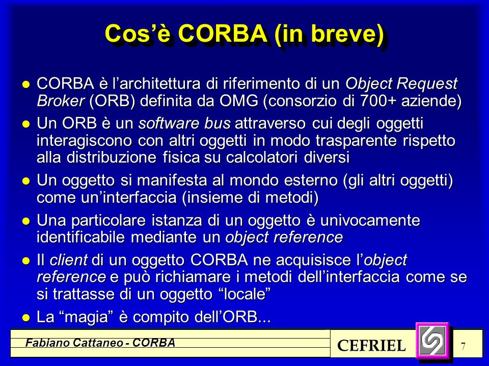 CEFRIEL Fabiano Cattaneo - CORBA 38 Struttura di un ORB Static Implementation Skeleton l È uno dei meccanismi con cui un oggetto server riceve le richieste dei client (l'altro è il DSI) l Costituiscono un meccanismo analogo a quello degli stub: n decodificano i parametri e li forniscono al metodo invocato n ricevono il risultato o le eccezioni e li codificano per rispedirli al client l Come gli stub si ottengono come prodotto della compilazione di interfacce descritte in IDL