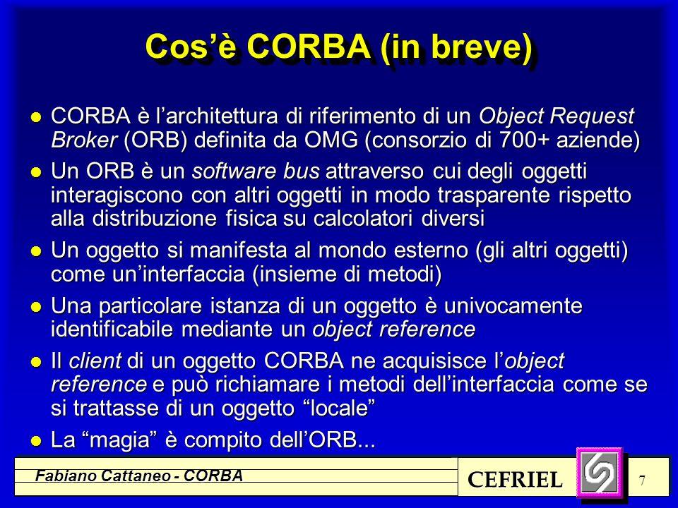 CEFRIEL Fabiano Cattaneo - CORBA 8 Scenari d'uso Server WWW e CORBA WEB Server C G I Programs IIOP (CORBA) TCL HTTP -- HTML -- GIF, JPEG -- AV, WAV Sea of Objects (CORBA) WEB Browser Applications IIOP (CORBA) PROGRAMSPROGRAMS Fonte: OMG
