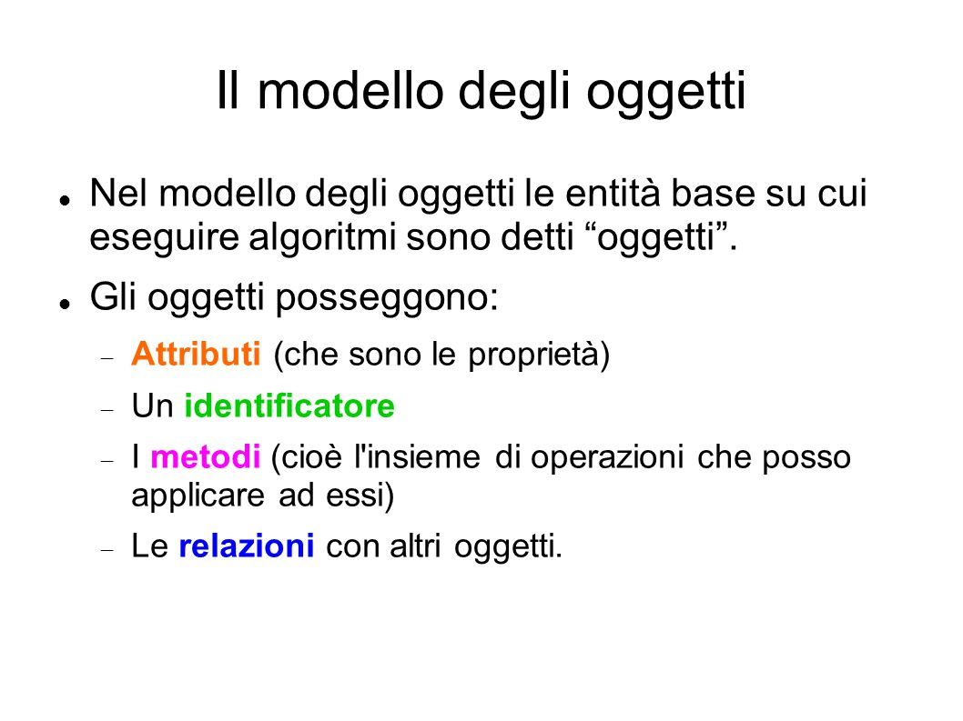 """Il modello degli oggetti Nel modello degli oggetti le entità base su cui eseguire algoritmi sono detti """"oggetti"""". Gli oggetti posseggono:  Attributi"""