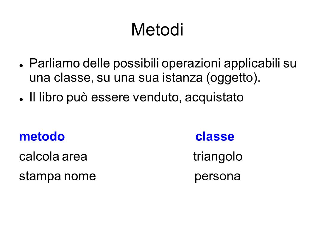 Metodi Parliamo delle possibili operazioni applicabili su una classe, su una sua istanza (oggetto). Il libro può essere venduto, acquistato metodo cla