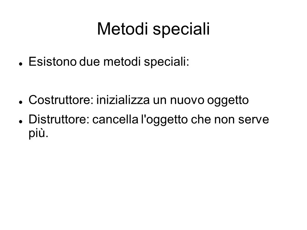 Metodi speciali Esistono due metodi speciali: Costruttore: inizializza un nuovo oggetto Distruttore: cancella l'oggetto che non serve più.