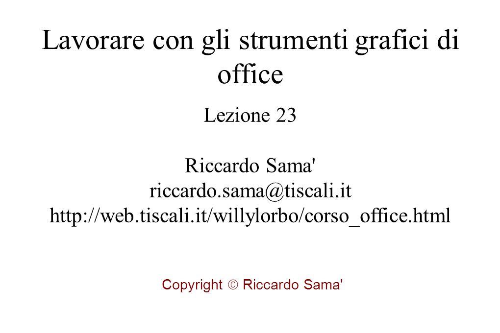 Lezione 23 Riccardo Sama riccardo.sama@tiscali.it http://web.tiscali.it/willylorbo/corso_office.html Copyright  Riccardo Sama Lavorare con gli strumenti grafici di office