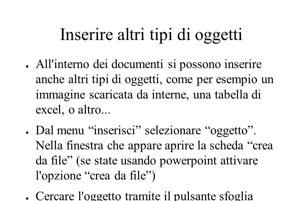 Inserire altri tipi di oggetti ● All interno dei documenti si possono inserire anche altri tipi di oggetti, come per esempio un immagine scaricata da interne, una tabella di excel, o altro...