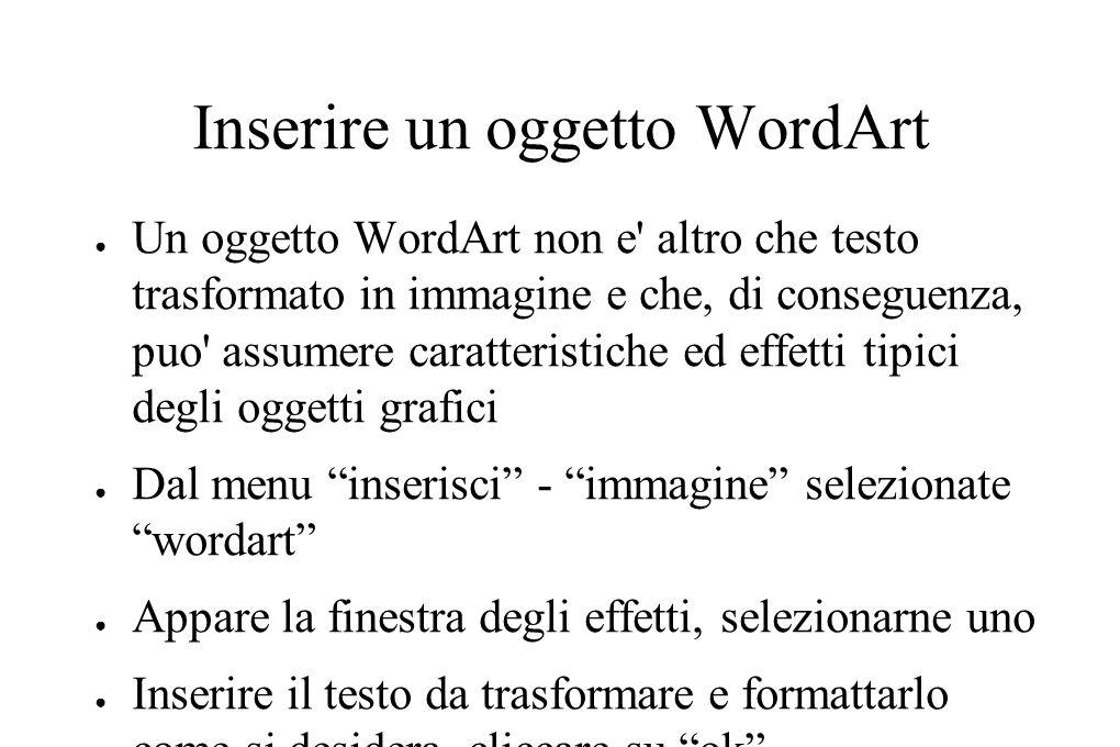 Inserire un oggetto WordArt ● Per modificare il testo dell oggetto WordArt fare doppio click sull immagine ● Si puo anche modificare l effetto grafico associato al testo semplicemente cliccando sul pulsante raccolta WordArt dalla barra degli strumenti WordArt dopo aver selezionato l immagine