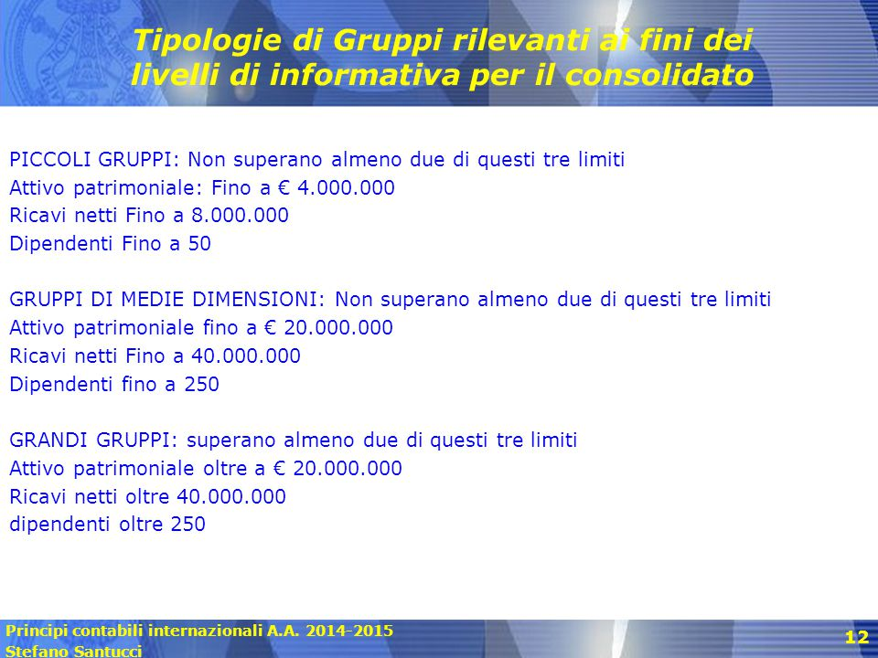 Principi contabili internazionali A.A. 2014-2015 Stefano Santucci 12 Tipologie di Gruppi rilevanti ai fini dei livelli di informativa per il consolida