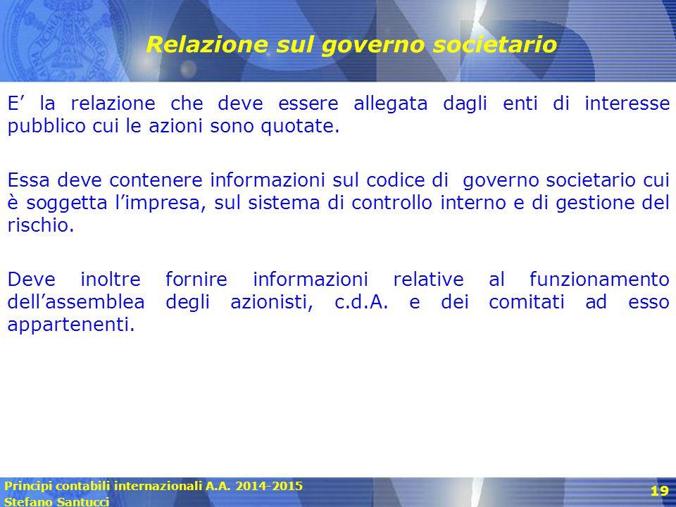 Principi contabili internazionali A.A. 2014-2015 Stefano Santucci 19 Relazione sul governo societario E' la relazione che deve essere allegata dagli e