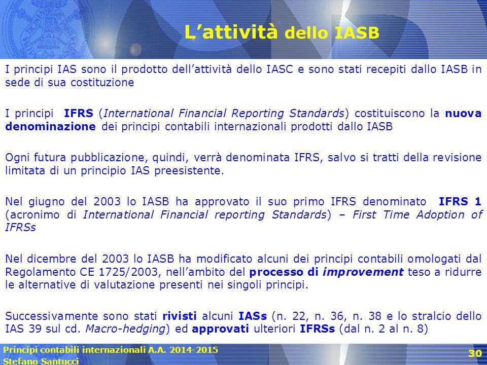Principi contabili internazionali A.A. 2014-2015 Stefano Santucci 30 L'attività dello IASB I principi IAS sono il prodotto dell'attività dello IASC e