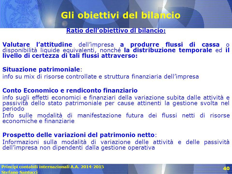 Principi contabili internazionali A.A. 2014-2015 Stefano Santucci 40 Gli obiettivi del bilancio Ratio dell'obiettivo dl bilancio: Valutare l'attitudin