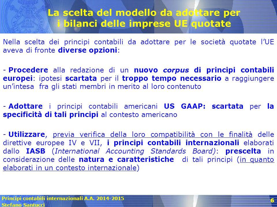 Principi contabili internazionali A.A. 2014-2015 Stefano Santucci 6 La scelta del modello da adottare per i bilanci delle imprese UE quotate Nella sce