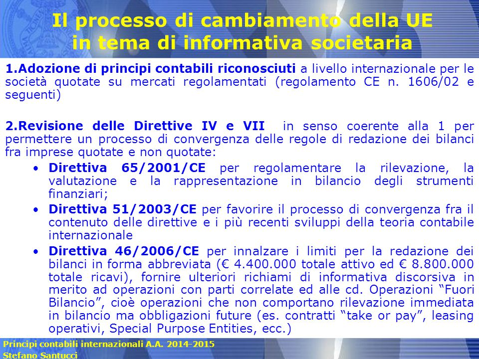 Principi contabili internazionali A.A. 2014-2015 Stefano Santucci Il processo di cambiamento della UE in tema di informativa societaria 1.Adozione di