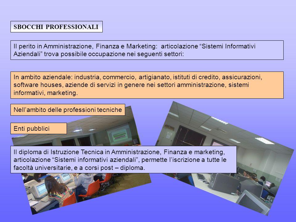 Enti pubblici SBOCCHI PROFESSIONALI In ambito aziendale: industria, commercio, artigianato, istituti di credito, assicurazioni, software houses, aziende di servizi in genere nei settori amministrazione, sistemi informativi, marketing.