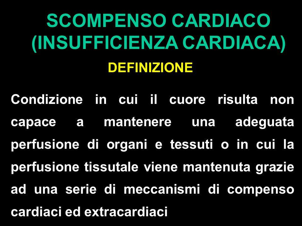 SCOMPENSO CARDIACO (INSUFFICIENZA CARDIACA) DEFINIZIONE Condizione in cui il cuore risulta non capace a mantenere una adeguata perfusione di organi e tessuti o in cui la perfusione tissutale viene mantenuta grazie ad una serie di meccanismi di compenso cardiaci ed extracardiaci