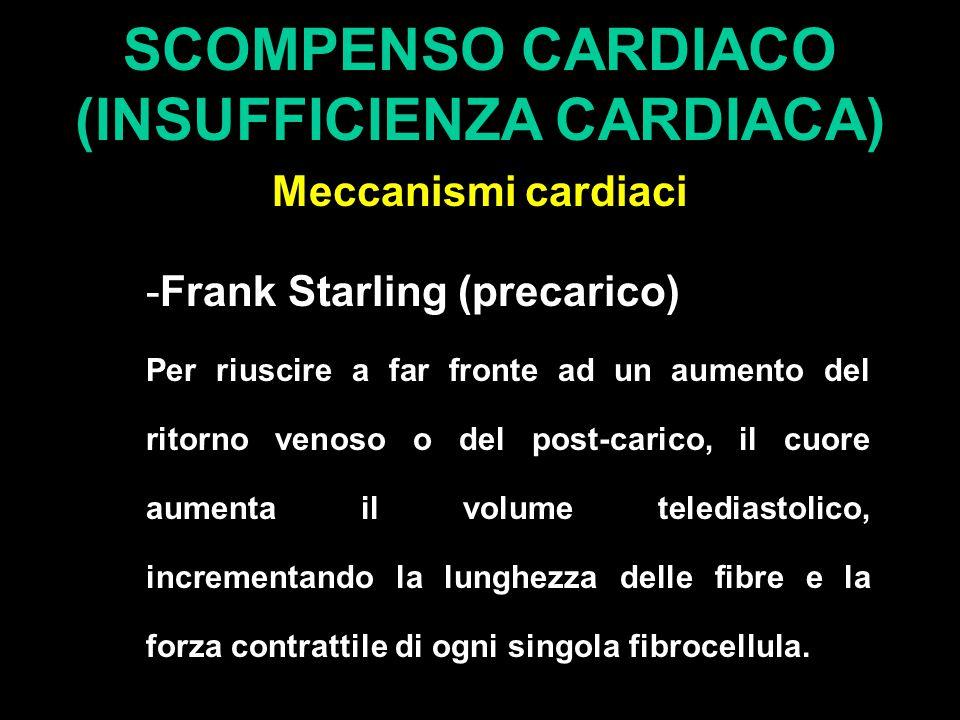 SCOMPENSO CARDIACO (INSUFFICIENZA CARDIACA) Meccanismi cardiaci -Frank Starling (precarico) Per riuscire a far fronte ad un aumento del ritorno venoso o del post-carico, il cuore aumenta il volume telediastolico, incrementando la lunghezza delle fibre e la forza contrattile di ogni singola fibrocellula.