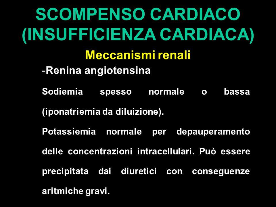 SCOMPENSO CARDIACO (INSUFFICIENZA CARDIACA) Meccanismi renali -Renina angiotensina Sodiemia spesso normale o bassa (iponatriemia da diluizione). Potas