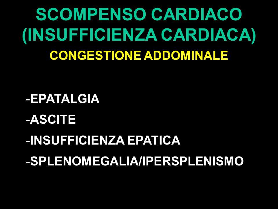 SCOMPENSO CARDIACO (INSUFFICIENZA CARDIACA) CONGESTIONE ADDOMINALE -EPATALGIA -ASCITE -INSUFFICIENZA EPATICA -SPLENOMEGALIA/IPERSPLENISMO
