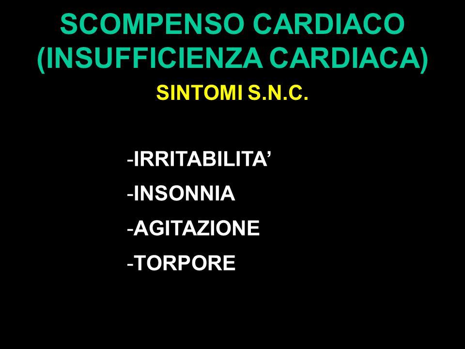 SCOMPENSO CARDIACO (INSUFFICIENZA CARDIACA) SINTOMI S.N.C. -IRRITABILITA' -INSONNIA -AGITAZIONE -TORPORE