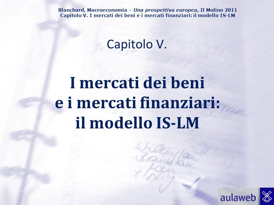 Blanchard, Macroeconomia – Una prospettiva europea, Il Mulino 2011 Capitolo V. I mercati dei beni e i mercati finanziari: il modello IS-LM Capitolo V.
