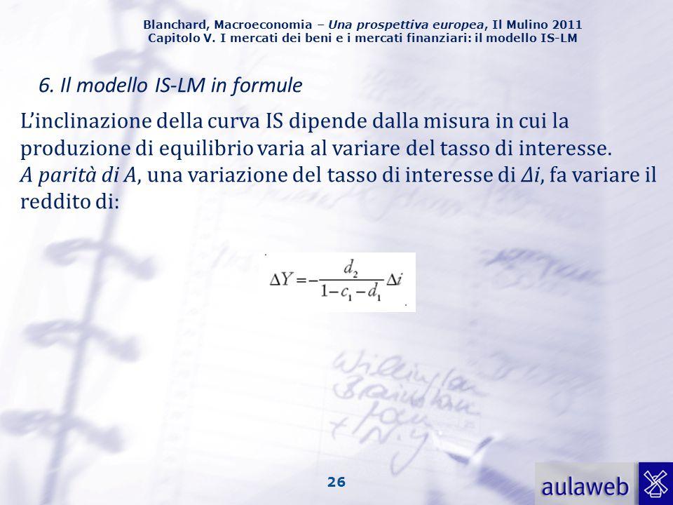 Blanchard, Macroeconomia – Una prospettiva europea, Il Mulino 2011 Capitolo V. I mercati dei beni e i mercati finanziari: il modello IS-LM 26 6. Il mo