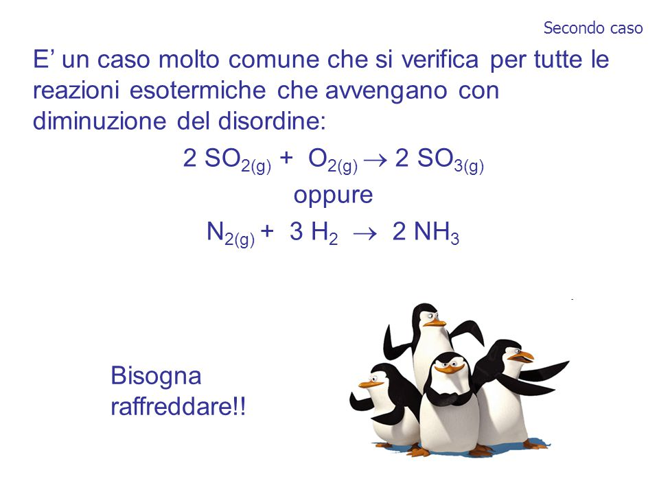 E' un caso molto comune che si verifica per tutte le reazioni esotermiche che avvengano con diminuzione del disordine: 2 SO 2(g) + O 2(g)  2 SO 3(g) oppure N 2(g) + 3 H 2  2 NH 3 Bisogna raffreddare!.
