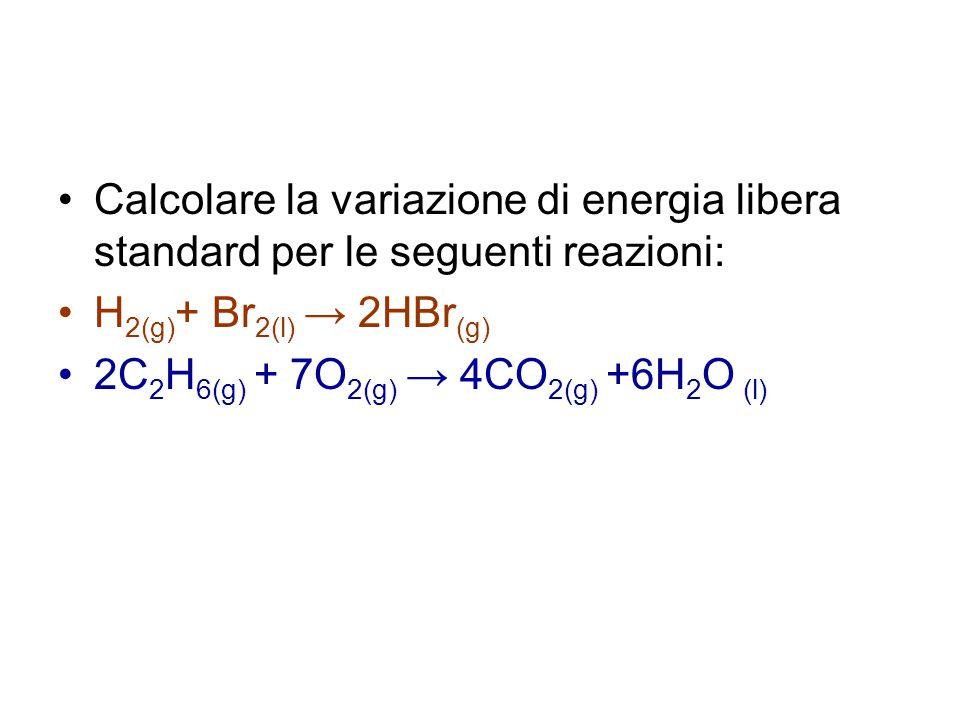 Calcolare la variazione di energia libera standard per le seguenti reazioni: H 2(g) + Br 2(l) → 2HBr (g) 2C 2 H 6(g) + 7O 2(g) → 4CO 2(g) +6H 2 O (l)