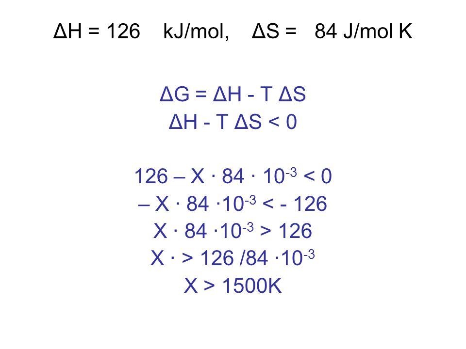 ΔH = 126 kJ/mol, ΔS = 84 J/mol K ΔG = ΔH - T ΔS ΔH - T ΔS < 0 126 – X · 84 · 10 -3 < 0 – X · 84 ·10 -3 < - 126 X · 84 ·10 -3 > 126 X · > 126 /84 ·10 -3 X > 1500K