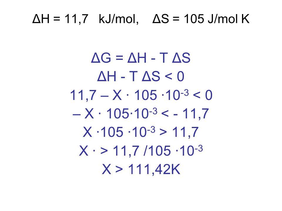 ΔH = 11,7 kJ/mol, ΔS = 105 J/mol K ΔG = ΔH - T ΔS ΔH - T ΔS < 0 11,7 – X · 105 ·10 -3 < 0 – X · 105·10 -3 < - 11,7 X ·105 ·10 -3 > 11,7 X · > 11,7 /105 ·10 -3 X > 111,42K
