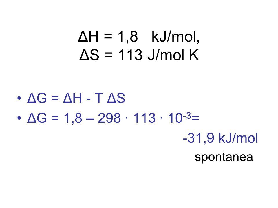 ΔH = 1,8 kJ/mol, ΔS = 113 J/mol K ΔG = ΔH - T ΔS ΔG = 1,8 – 298 · 113 · 10 -3 = -31,9 kJ/mol spontanea