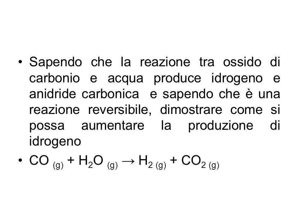 Sapendo che la reazione tra ossido di carbonio e acqua produce idrogeno e anidride carbonica e sapendo che è una reazione reversibile, dimostrare come si possa aumentare la produzione di idrogeno CO (g) + H 2 O (g) → H 2 (g) + CO 2 (g)