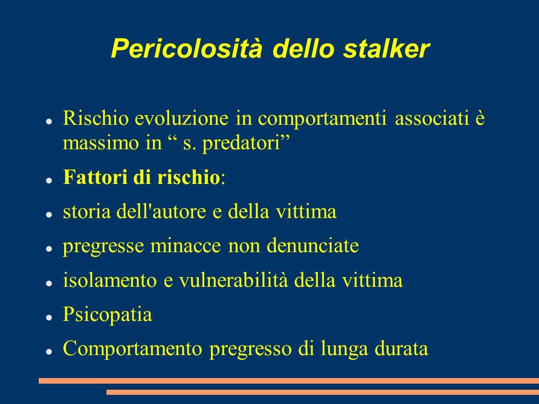 """Pericolosità dello stalker Rischio evoluzione in comportamenti associati è massimo in """" s. predatori"""" Fattori di rischio: storia dell'autore e della v"""