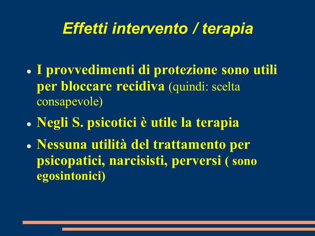 Effetti intervento / terapia I provvedimenti di protezione sono utili per bloccare recidiva (quindi: scelta consapevole) Negli S. psicotici è utile la