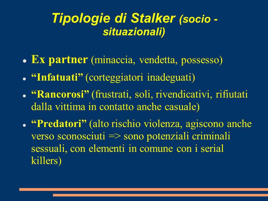 """Tipologie di Stalker (socio - situazionali) Ex partner (minaccia, vendetta, possesso) """"Infatuati"""" (corteggiatori inadeguati) """"Rancorosi"""" (frustrati, s"""