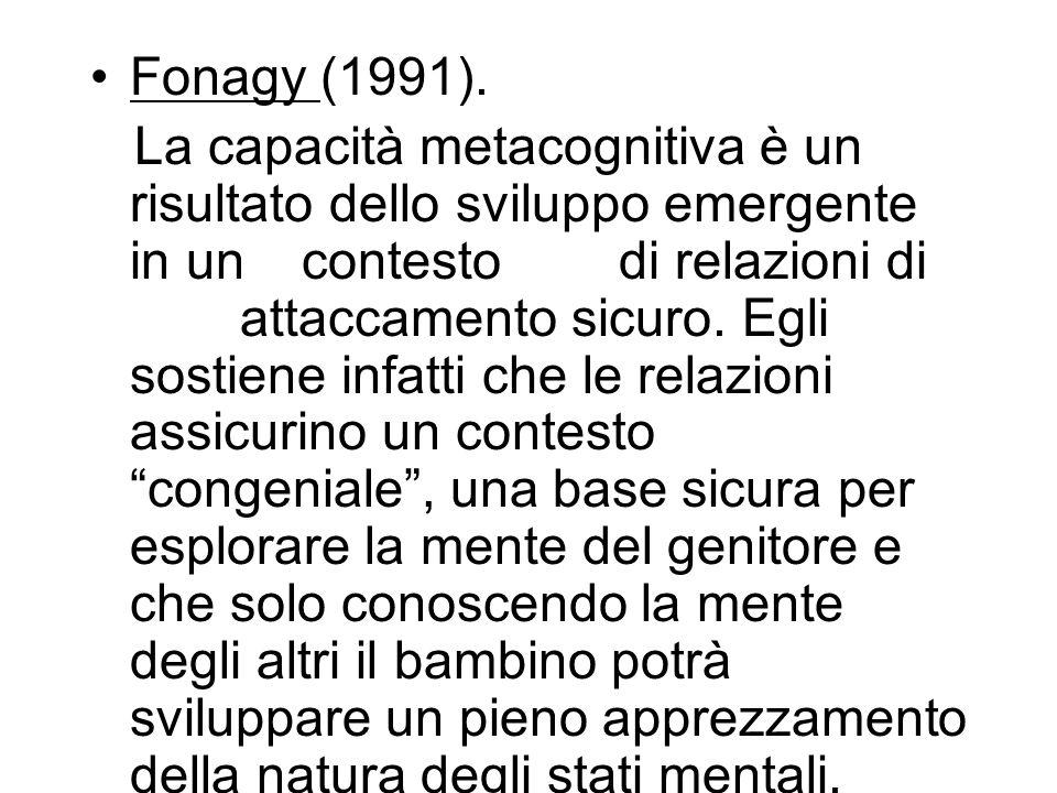 Fonagy (1991). La capacità metacognitiva è un risultato dello sviluppo emergente in uncontesto di relazioni di attaccamento sicuro. Egli sostiene infa
