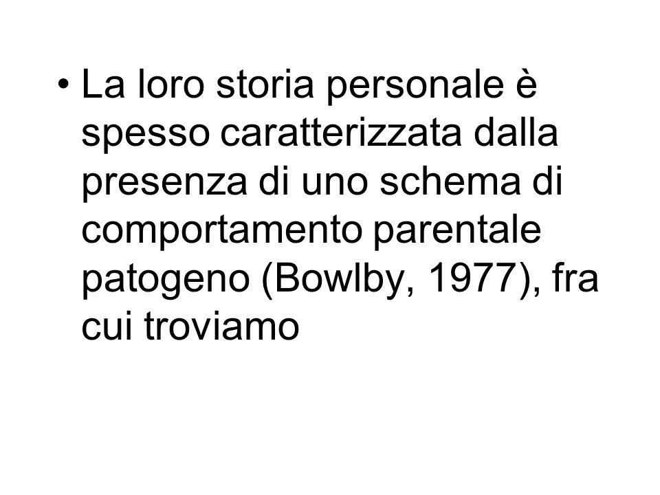 La loro storia personale è spesso caratterizzata dalla presenza di uno schema di comportamento parentale patogeno (Bowlby, 1977), fra cui troviamo