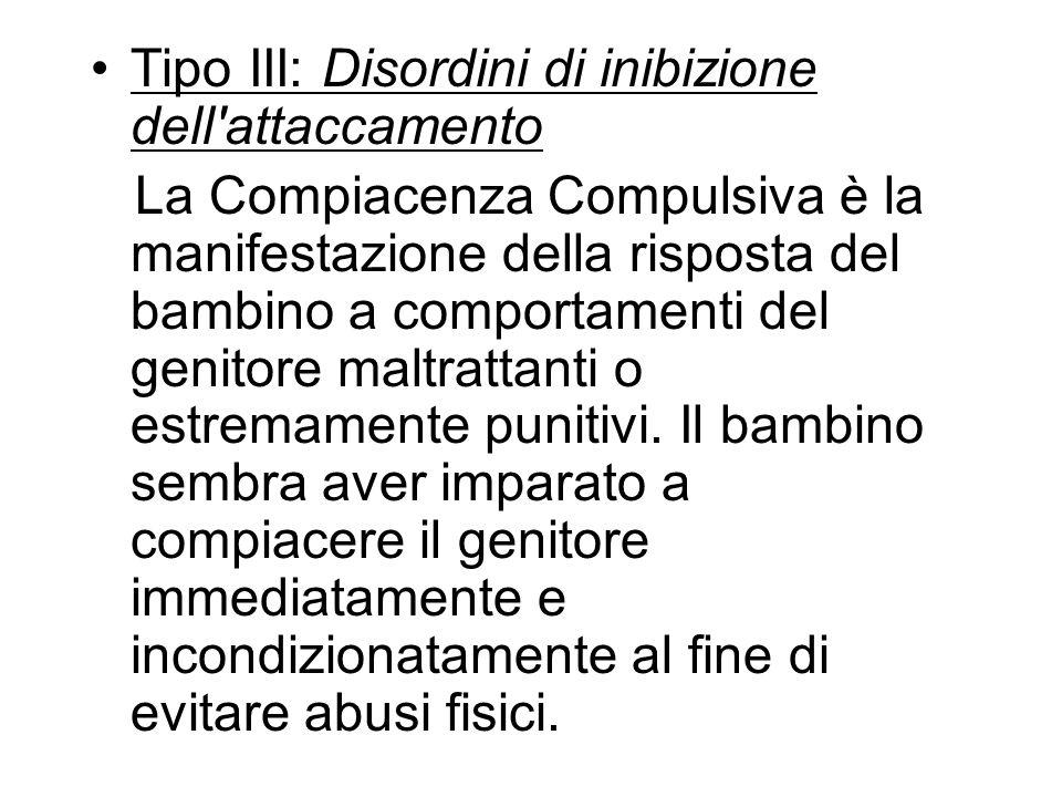 Tipo III: Disordini di inibizione dell'attaccamento La Compiacenza Compulsiva è la manifestazione della risposta del bambino a comportamenti del genit