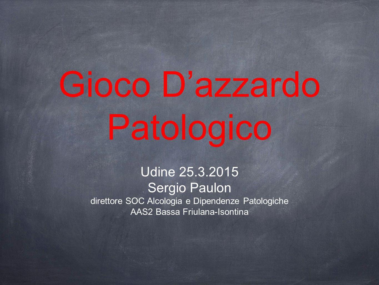 Gioco D'azzardo Patologico Udine 25.3.2015 Sergio Paulon direttore SOC Alcologia e Dipendenze Patologiche AAS2 Bassa Friulana-Isontina