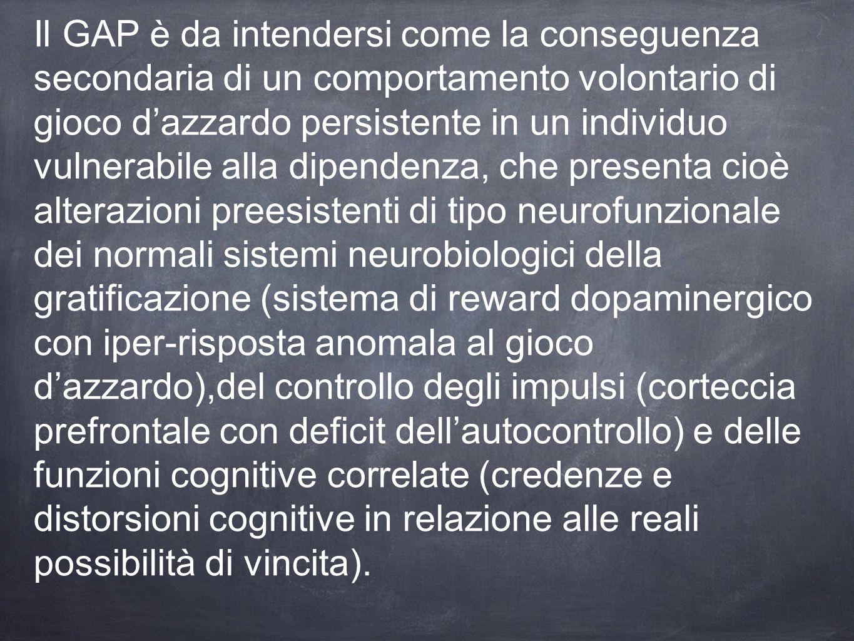 Il GAP è da intendersi come la conseguenza secondaria di un comportamento volontario di gioco d'azzardo persistente in un individuo vulnerabile alla d