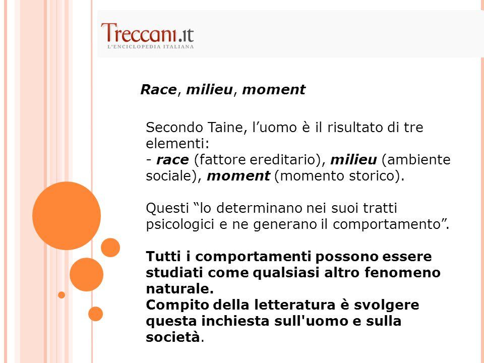 Secondo Taine, l'uomo è il risultato di tre elementi: - race (fattore ereditario), milieu (ambiente sociale), moment (momento storico).