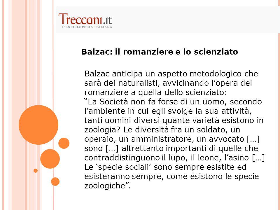 Balzac anticipa un aspetto metodologico che sarà dei naturalisti, avvicinando l'opera del romanziere a quella dello scienziato: La Società non fa forse di un uomo, secondo l'ambiente in cui egli svolge la sua attività, tanti uomini diversi quante varietà esistono in zoologia.
