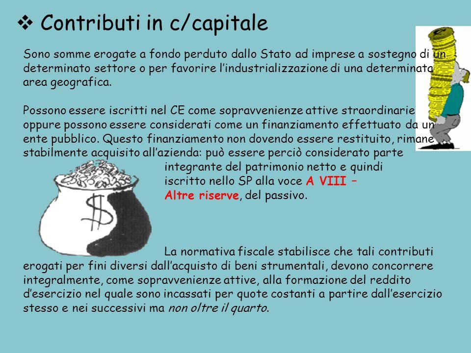  Contributi in c/capitale Sono somme erogate a fondo perduto dallo Stato ad imprese a sostegno di un determinato settore o per favorire l'industrializzazione di una determinata area geografica.