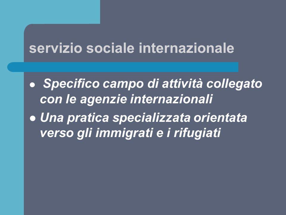 servizio sociale internazionale Specifico campo di attività collegato con le agenzie internazionali Una pratica specializzata orientata verso gli immi