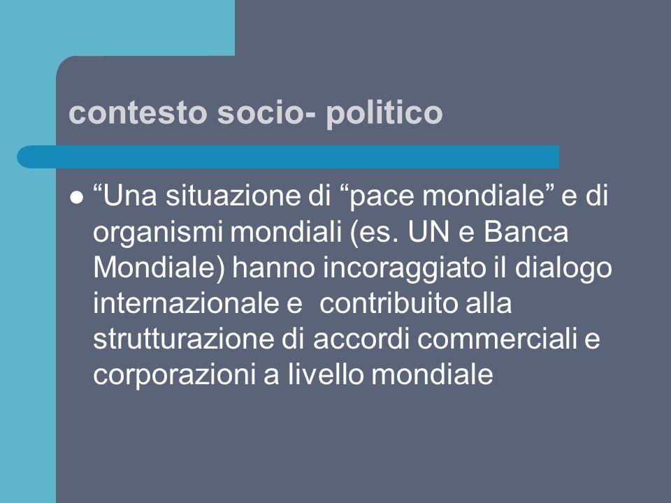 """contesto socio- politico """"Una situazione di """"pace mondiale"""" e di organismi mondiali (es. UN e Banca Mondiale) hanno incoraggiato il dialogo internazio"""