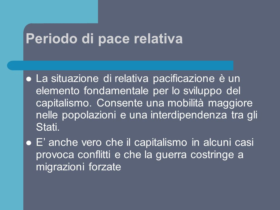 Periodo di pace relativa La situazione di relativa pacificazione è un elemento fondamentale per lo sviluppo del capitalismo. Consente una mobilità mag